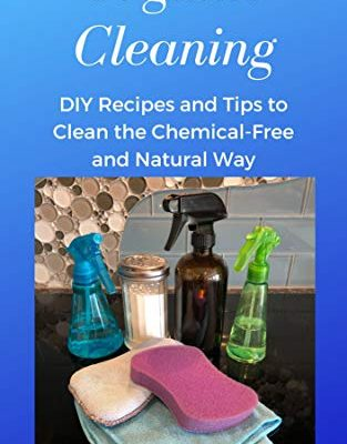 Organic Cleaning - DIY Recipes and Tips To Clean the Chemical-Free and Natural Way